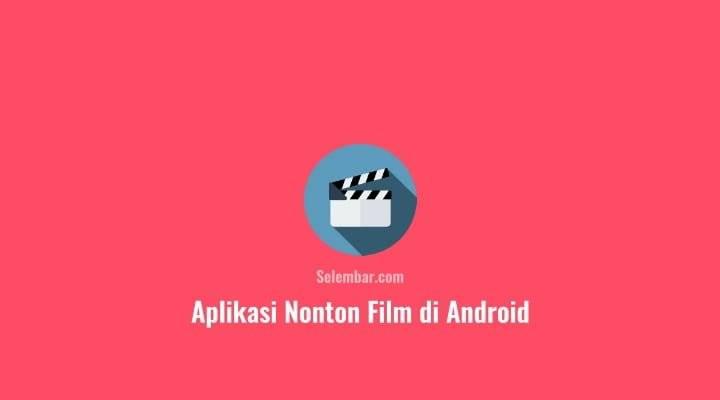 3 Aplikasi Nonton Film Terbaik di Android - Selembar.com