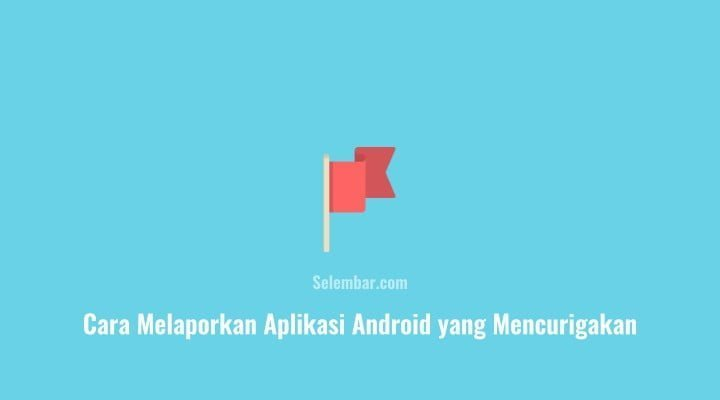 Cara Melaporkan Aplikasi Android yang Mencurigakan