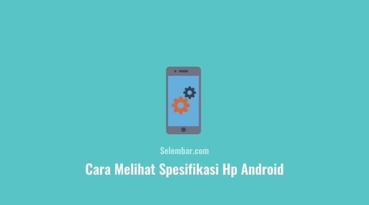 Cara Melihat Spesifikasi Lengkap Hp Android